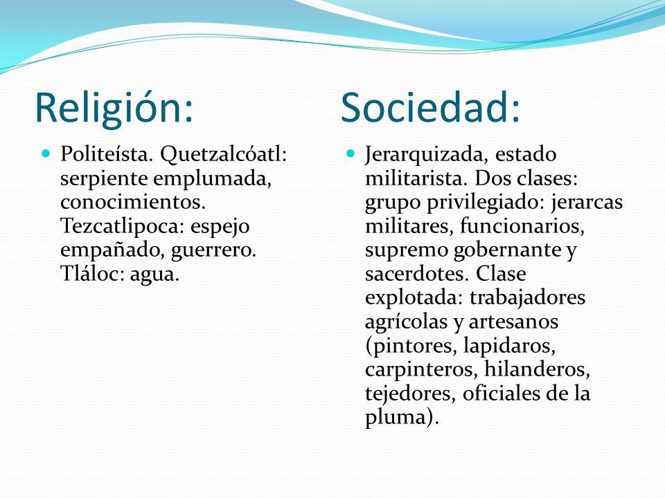 Religión: Sociedad: Politeísta. Quetzalcóatl: serpiente emplumada, conocimientos. Tezcatlipoca: espejo empañado, guerrero. Tláloc: agua. Jerarquizada,