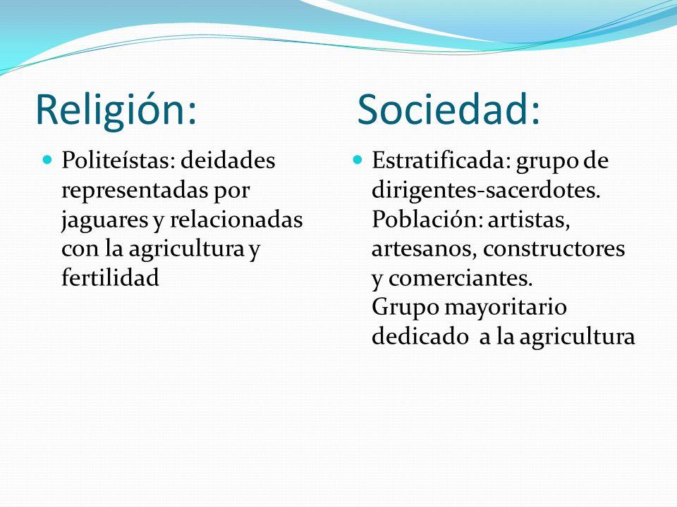 Religión: Sociedad: Politeístas: deidades representadas por jaguares y relacionadas con la agricultura y fertilidad Estratificada: grupo de dirigentes