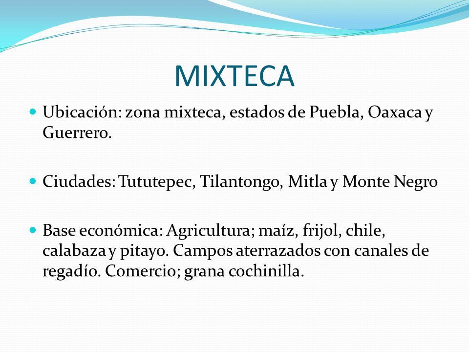 MIXTECA Ubicación: zona mixteca, estados de Puebla, Oaxaca y Guerrero. Ciudades: Tututepec, Tilantongo, Mitla y Monte Negro Base económica: Agricultur