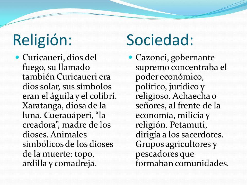 Religión: Sociedad: Curicaueri, dios del fuego, su llamado también Curicaueri era dios solar, sus símbolos eran el águila y el colibrí. Xaratanga, dio