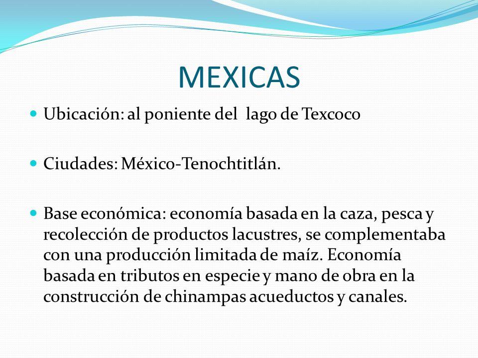 MEXICAS Ubicación: al poniente del lago de Texcoco Ciudades: México-Tenochtitlán. Base económica: economía basada en la caza, pesca y recolección de p