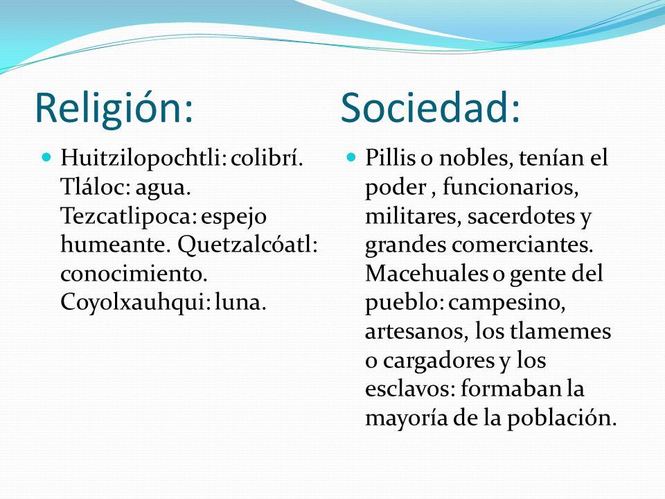 Religión: Sociedad: Huitzilopochtli: colibrí. Tláloc: agua. Tezcatlipoca: espejo humeante. Quetzalcóatl: conocimiento. Coyolxauhqui: luna. Pillis o no