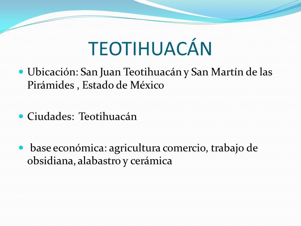 TEOTIHUACÁN Ubicación: San Juan Teotihuacán y San Martín de las Pirámides, Estado de México Ciudades: Teotihuacán base económica: agricultura comercio