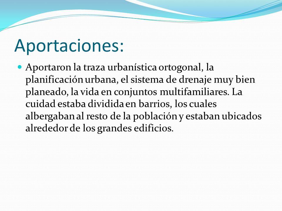 Aportaciones: Aportaron la traza urbanística ortogonal, la planificación urbana, el sistema de drenaje muy bien planeado, la vida en conjuntos multifa
