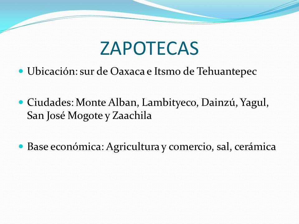 ZAPOTECAS Ubicación: sur de Oaxaca e Itsmo de Tehuantepec Ciudades: Monte Alban, Lambityeco, Dainzú, Yagul, San José Mogote y Zaachila Base económica: