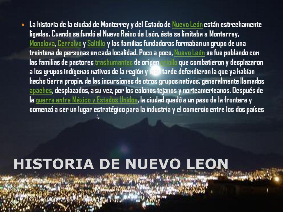 HISTORIA DE NUEVO LEON La historia de la ciudad de Monterrey y del Estado de Nuevo León están estrechamente ligadas. Cuando se fundó el Nuevo Reino de