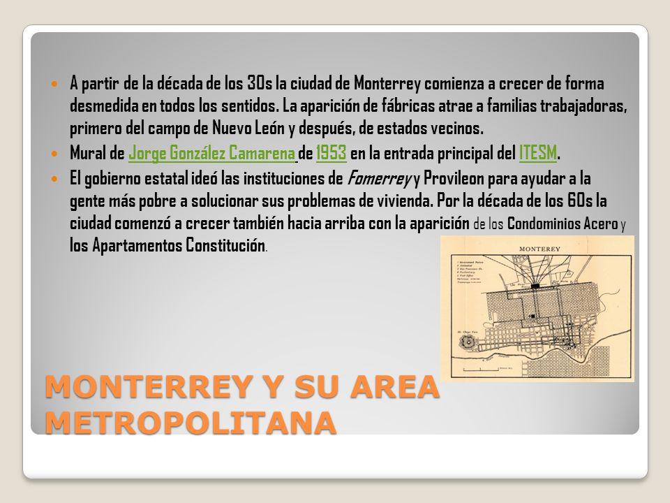 MONTERREY Y SU AREA METROPOLITANA A partir de la década de los 30s la ciudad de Monterrey comienza a crecer de forma desmedida en todos los sentidos.