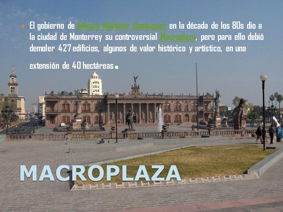 MACROPLAZA El gobierno de Alfonso Martínez Domínguez en la década de los 80s dio a la ciudad de Monterrey su controversial Macroplaza, pero para ello