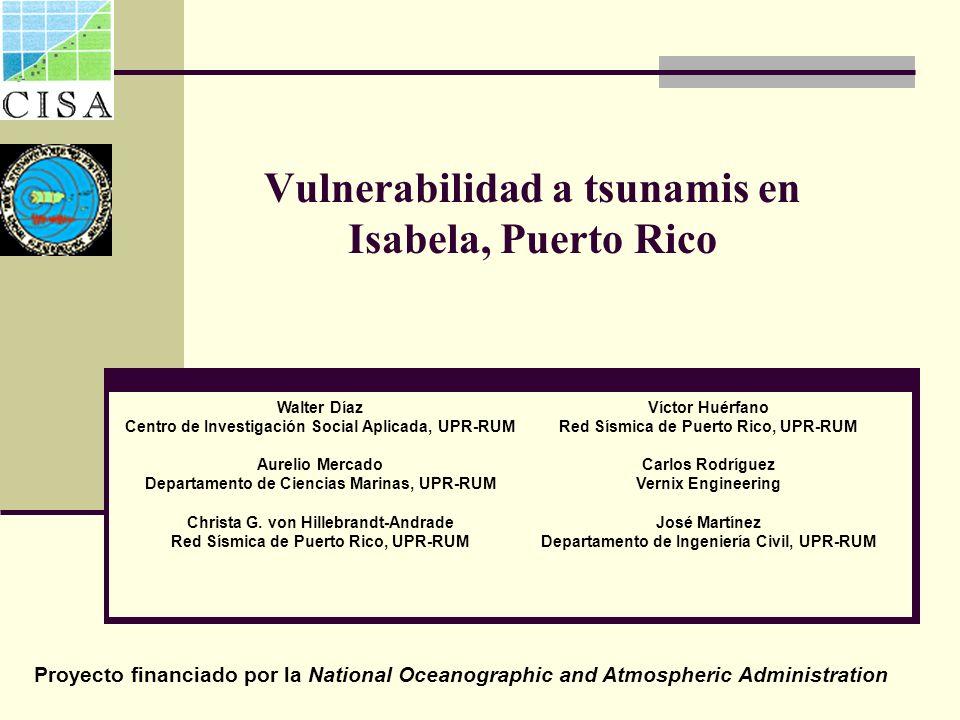 Vulnerabilidad a tsunamis en Isabela, Puerto Rico Víctor Huérfano Red Sísmica de Puerto Rico, UPR-RUM Carlos Rodríguez Vernix Engineering José Martíne