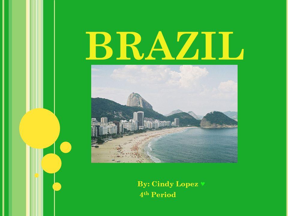 BRAZIL By: Cindy Lopez 4 th Period