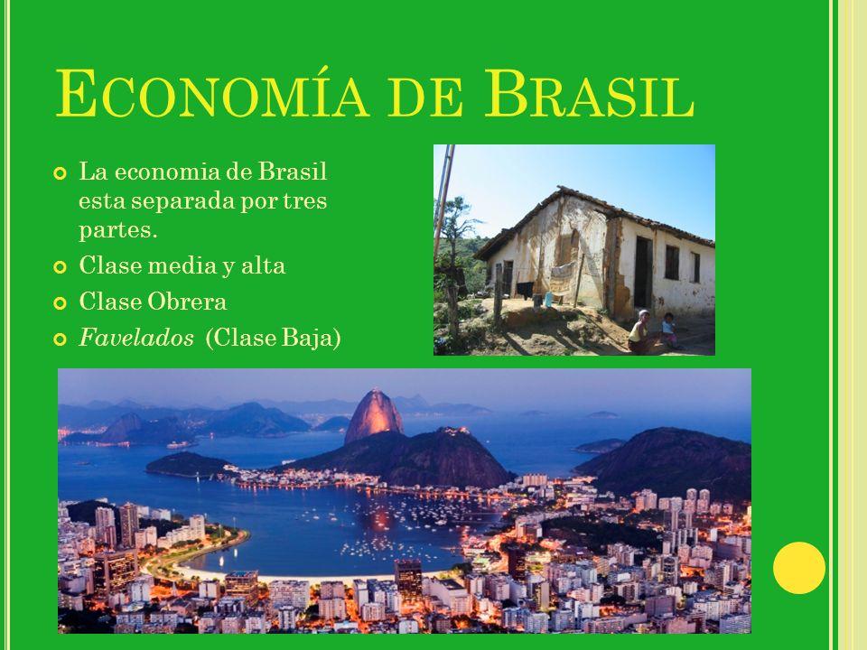E CONOMÍA DE B RASIL La economia de Brasil esta separada por tres partes. Clase media y alta Clase Obrera Favelados (Clase Baja)