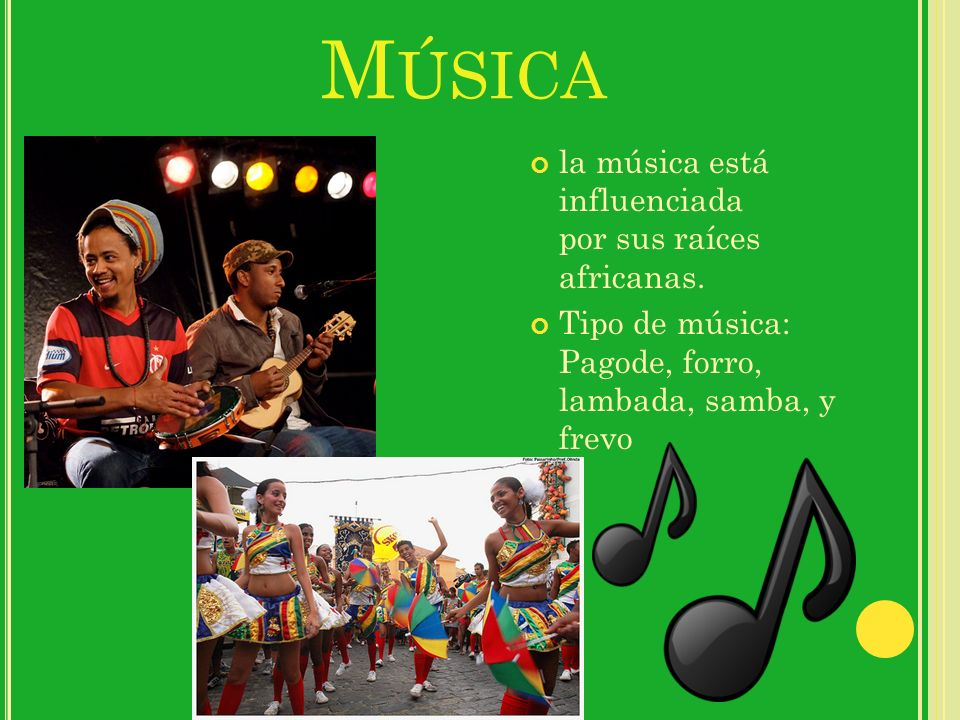 M ÚSICA la música está influenciada por sus raíces africanas. Tipo de música: Pagode, forro, lambada, samba, y frevo
