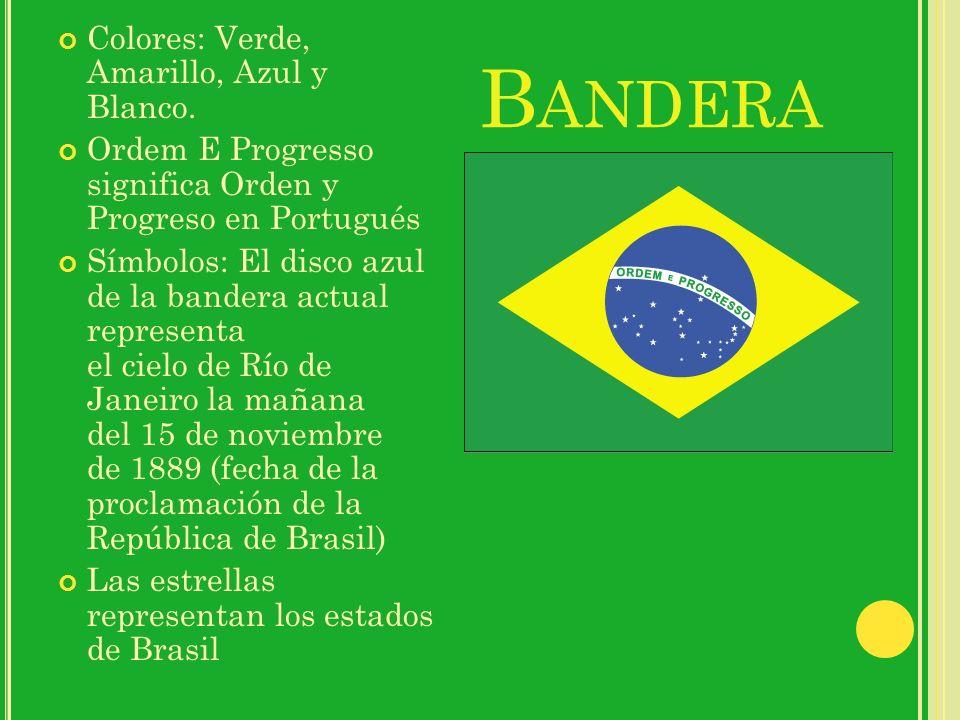 B ANDERA Colores: Verde, Amarillo, Azul y Blanco. Ordem E Progresso significa Orden y Progreso en Portugués Símbolos: El disco azul de la bandera actu