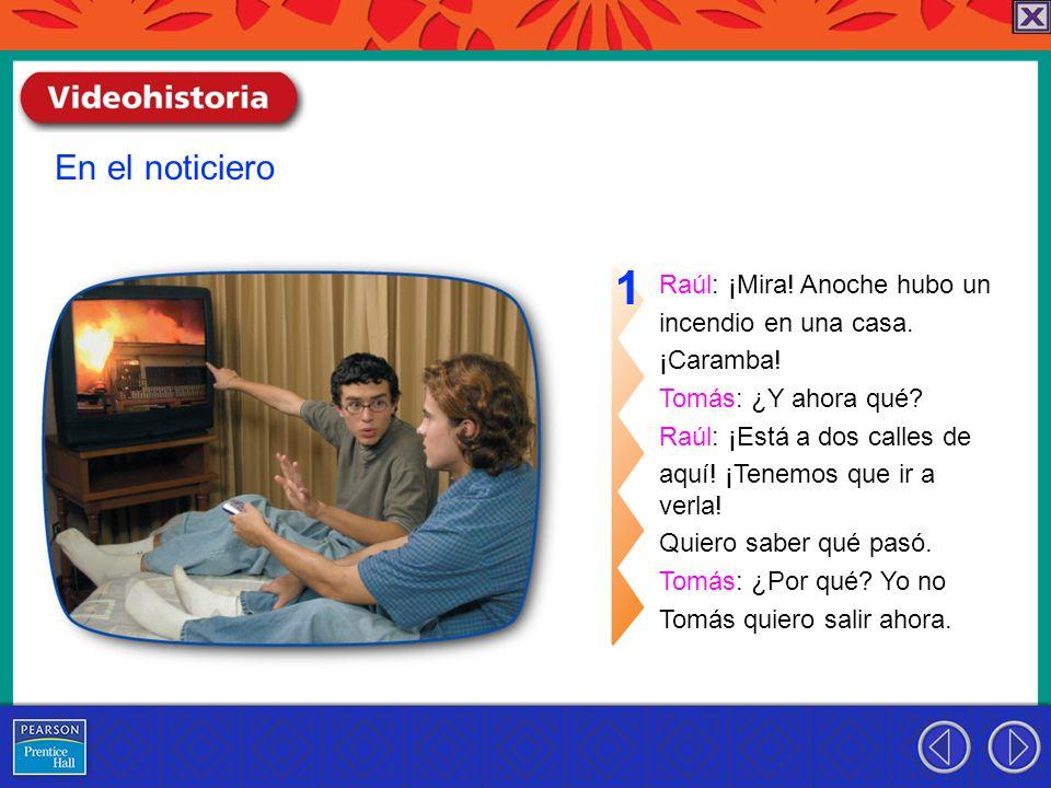 Raúl: ¡Mira! Anoche hubo un incendio en una casa. ¡Caramba! Tomás: ¿Y ahora qué? Raúl: ¡Está a dos calles de aquí! ¡Tenemos que ir a verla! Quiero sab