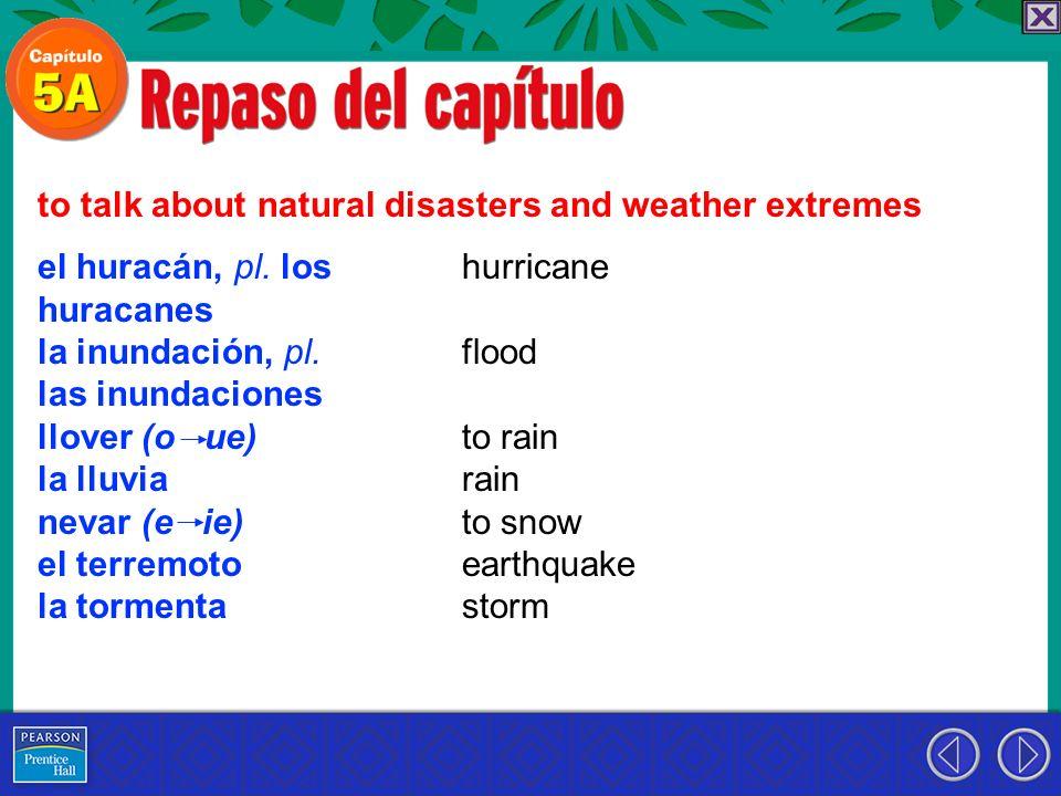 el huracán, pl. los huracanes la inundación, pl. las inundaciones llover (o ue) la lluvia nevar (e ie) el terremoto la tormenta to talk about natural