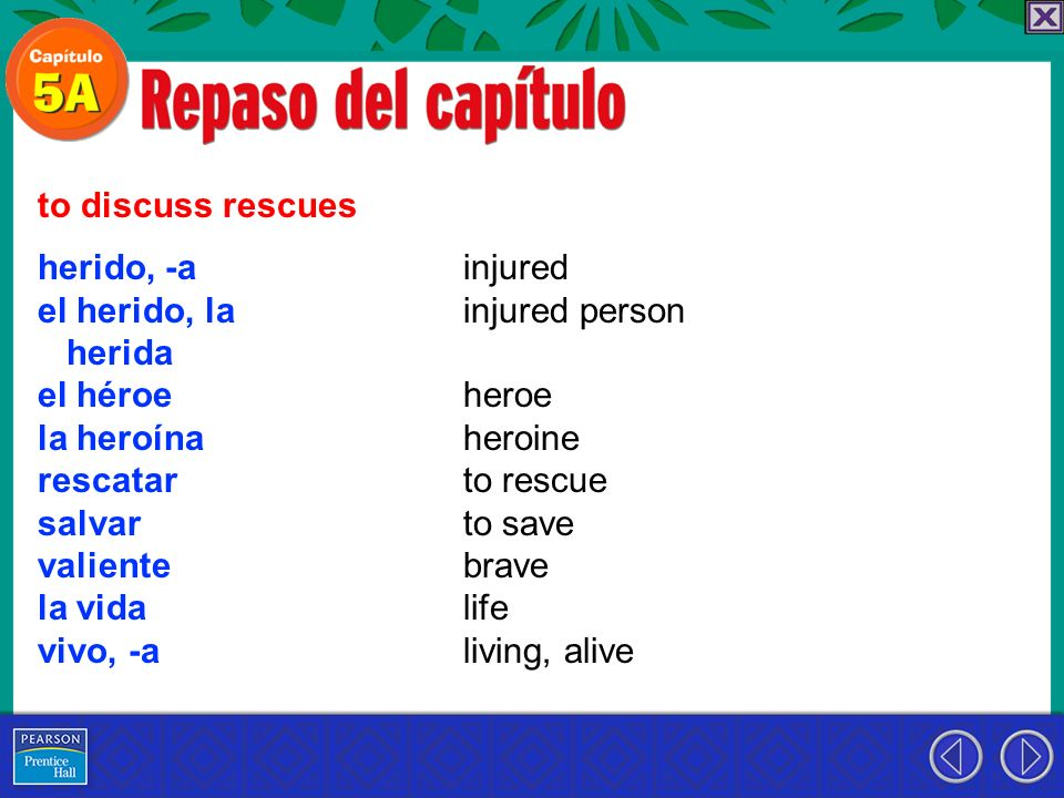 herido, -a el herido, la herida el héroe la heroína rescatar salvar valiente la vida vivo, -a to discuss rescues injured injured person heroe heroine