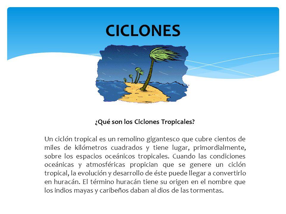 CICLONES ¿Qué son los Ciclones Tropicales? Un ciclón tropical es un remolino gigantesco que cubre cientos de miles de kilómetros cuadrados y tiene lug
