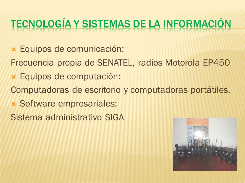 Equipos de comunicación: Frecuencia propia de SENATEL, radios Motorola EP450 Equipos de computación: Computadoras de escritorio y computadoras portátiles.