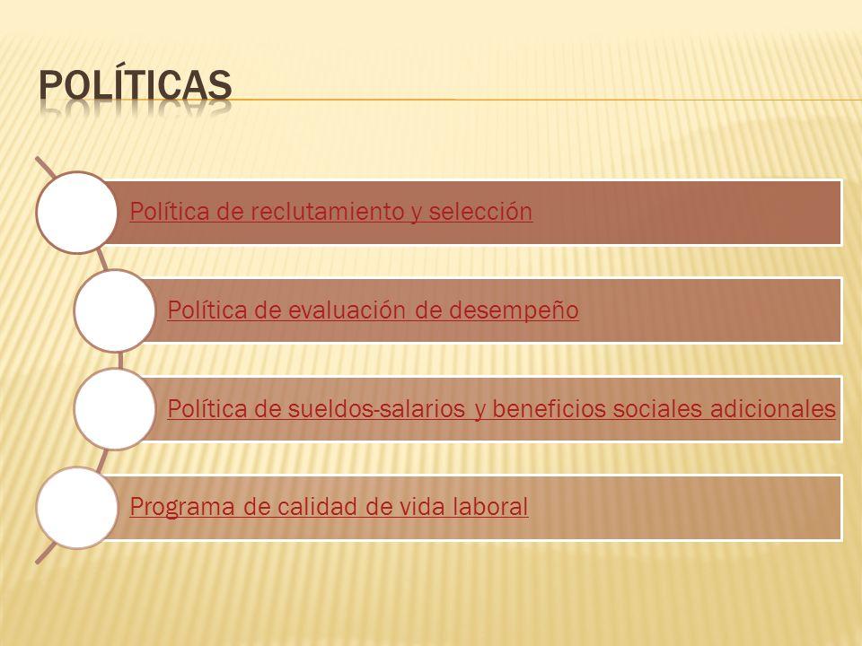 Política de reclutamiento y selección Política de evaluación de desempeño Política de sueldos-salarios y beneficios sociales adicionales Programa de calidad de vida laboral