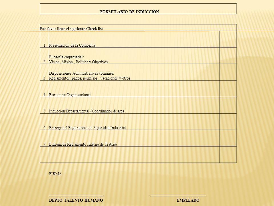 FORMULARIO DE INDUCCION Por favor llene el siguiente Check list 1Presentacion de la Compañía 2 Filosofía empresarial: Visión, Misión, Política y Objetivos 3 Disposiciones Administrativas comunes: Reglamentos, pagos, permisos, vacaciones y otros 4Estructura Organizacional 5Induccion Departamental (Coordinador de area) 6Entrega del Reglamento de Seguridad Industrial 7Entrega de Reglamento Interno de Trabajo FIRMA ___________________________ ____________________________ DEPTO TALENTO HUMANO EMPLEADO
