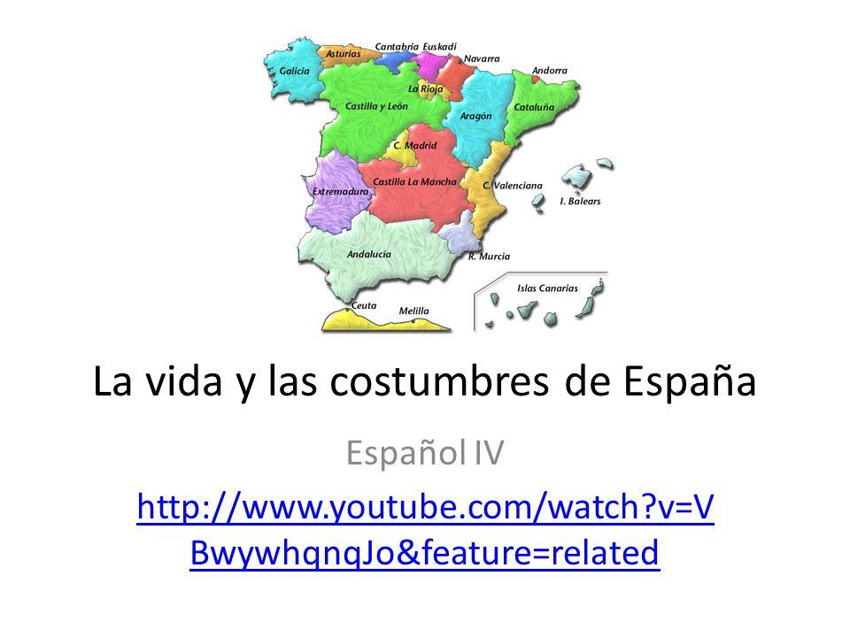 La vida y las costumbres de España Español IV http://www.youtube.com/watch?v=V BwywhqnqJo&feature=related