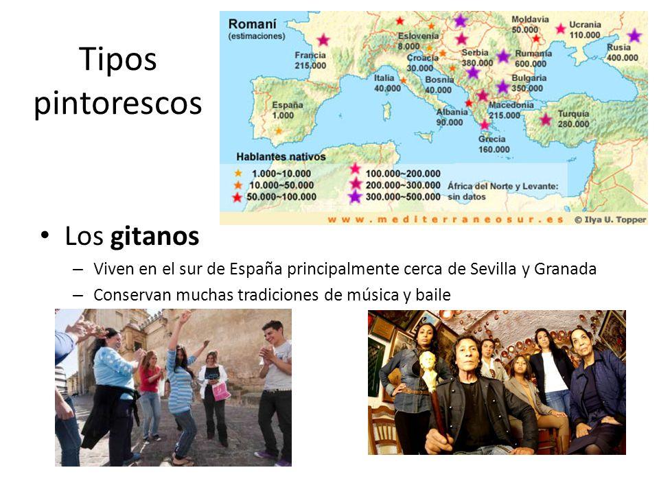 Tipos pintorescos Los gitanos – Viven en el sur de España principalmente cerca de Sevilla y Granada – Conservan muchas tradiciones de música y baile –