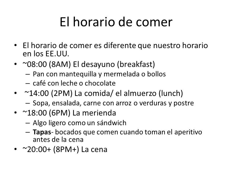 El horario de comer El horario de comer es diferente que nuestro horario en los EE.UU. ~08:00 (8AM) El desayuno (breakfast) – Pan con mantequilla y me