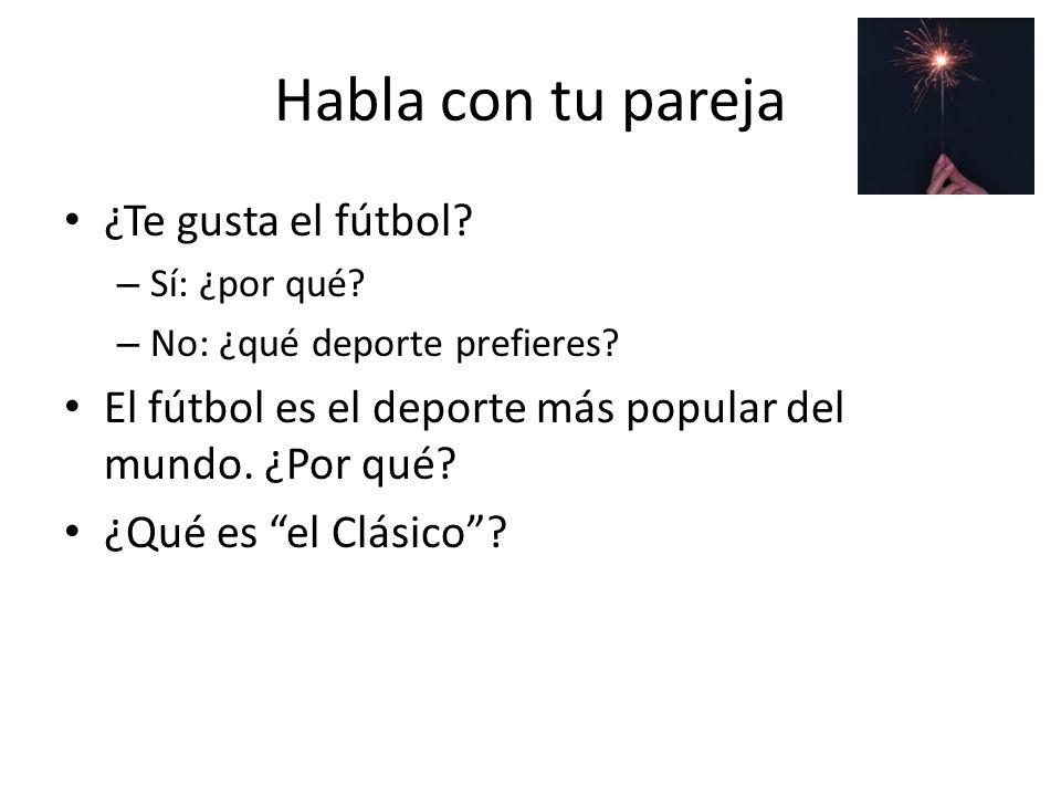 Habla con tu pareja ¿Te gusta el fútbol? – Sí: ¿por qué? – No: ¿qué deporte prefieres? El fútbol es el deporte más popular del mundo. ¿Por qué? ¿Qué e