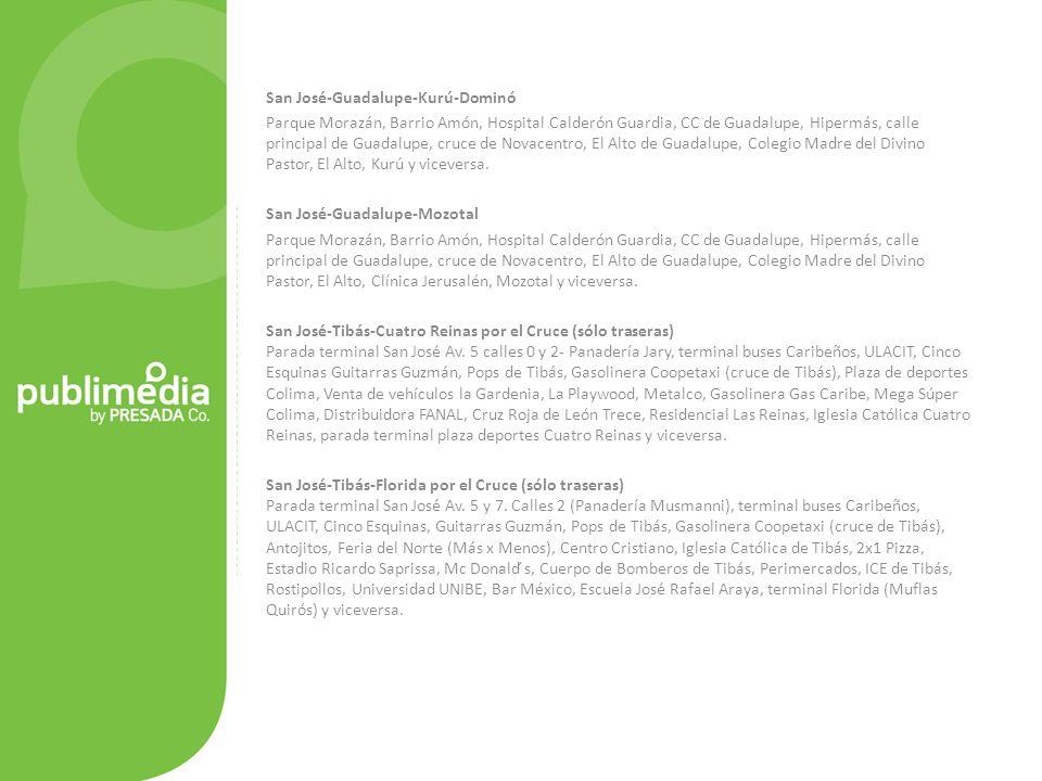 San José-Guadalupe-Kurú-Dominó Parque Morazán, Barrio Amón, Hospital Calderón Guardia, CC de Guadalupe, Hipermás, calle principal de Guadalupe, cruce de Novacentro, El Alto de Guadalupe, Colegio Madre del Divino Pastor, El Alto, Kurú y viceversa.