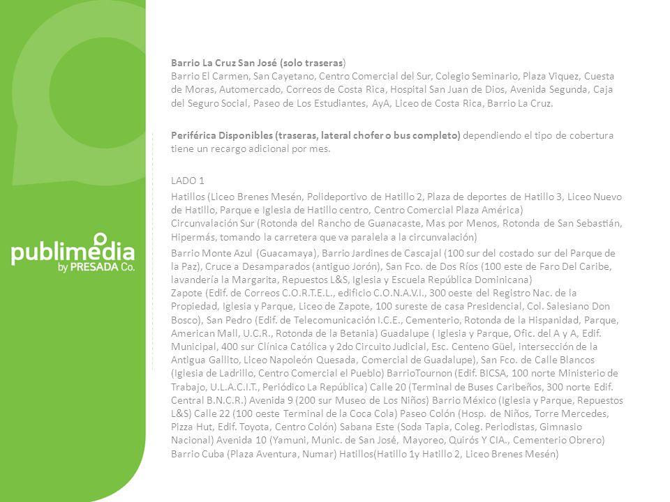 Barrio La Cruz San José (solo traseras) Barrio El Carmen, San Cayetano, Centro Comercial del Sur, Colegio Seminario, Plaza Viquez, Cuesta de Moras, Automercado, Correos de Costa Rica, Hospital San Juan de Dios, Avenida Segunda, Caja del Seguro Social, Paseo de Los Estudiantes, AyA, Liceo de Costa Rica, Barrio La Cruz.