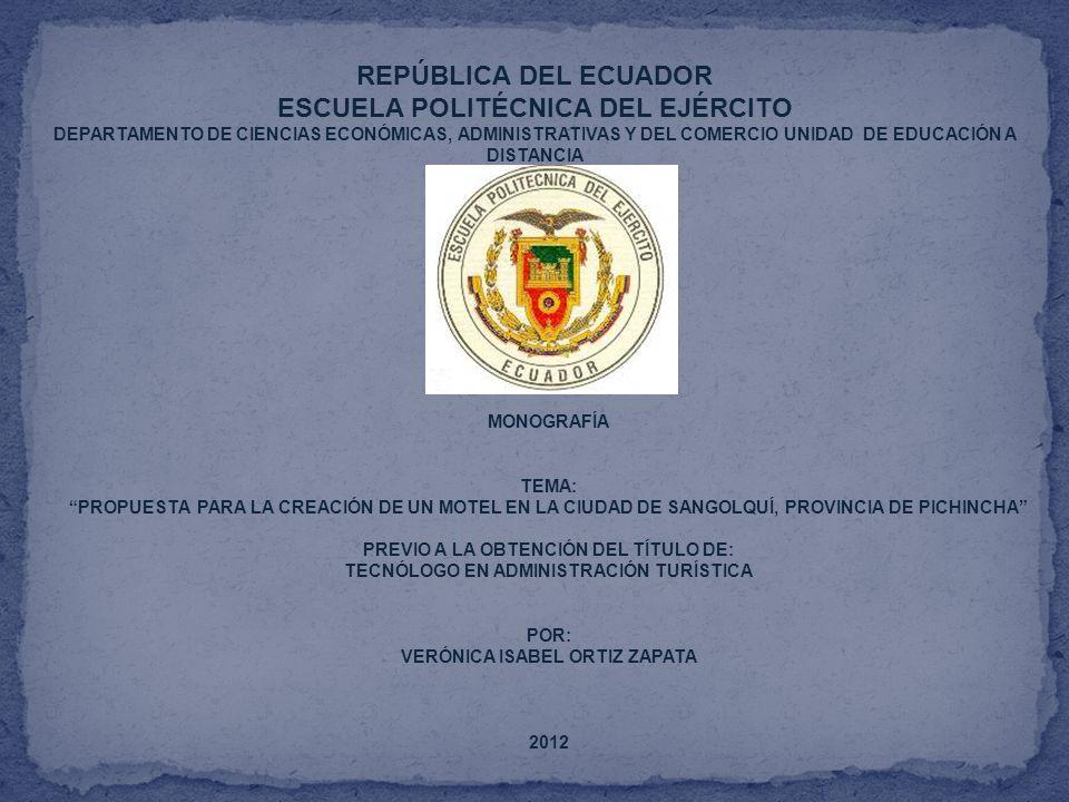 REPÚBLICA DEL ECUADOR ESCUELA POLITÉCNICA DEL EJÉRCITO DEPARTAMENTO DE CIENCIAS ECONÓMICAS, ADMINISTRATIVAS Y DEL COMERCIO UNIDAD DE EDUCACIÓN A DISTANCIA MONOGRAFÍA TEMA: PROPUESTA PARA LA CREACIÓN DE UN MOTEL EN LA CIUDAD DE SANGOLQUÍ, PROVINCIA DE PICHINCHA PREVIO A LA OBTENCIÓN DEL TÍTULO DE: TECNÓLOGO EN ADMINISTRACIÓN TURÍSTICA POR: VERÓNICA ISABEL ORTIZ ZAPATA 2012