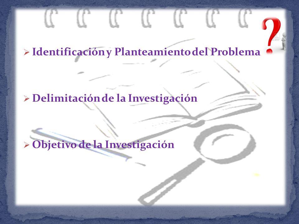 Identificación y Planteamiento del Problema Delimitación de la Investigación Objetivo de la Investigación