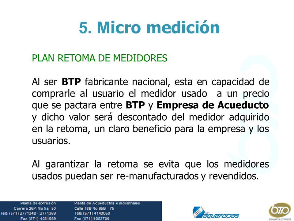 PLAN RETOMA DE MEDIDORES Al ser BTP fabricante nacional, esta en capacidad de comprarle al usuario el medidor usado a un precio que se pactara entre B