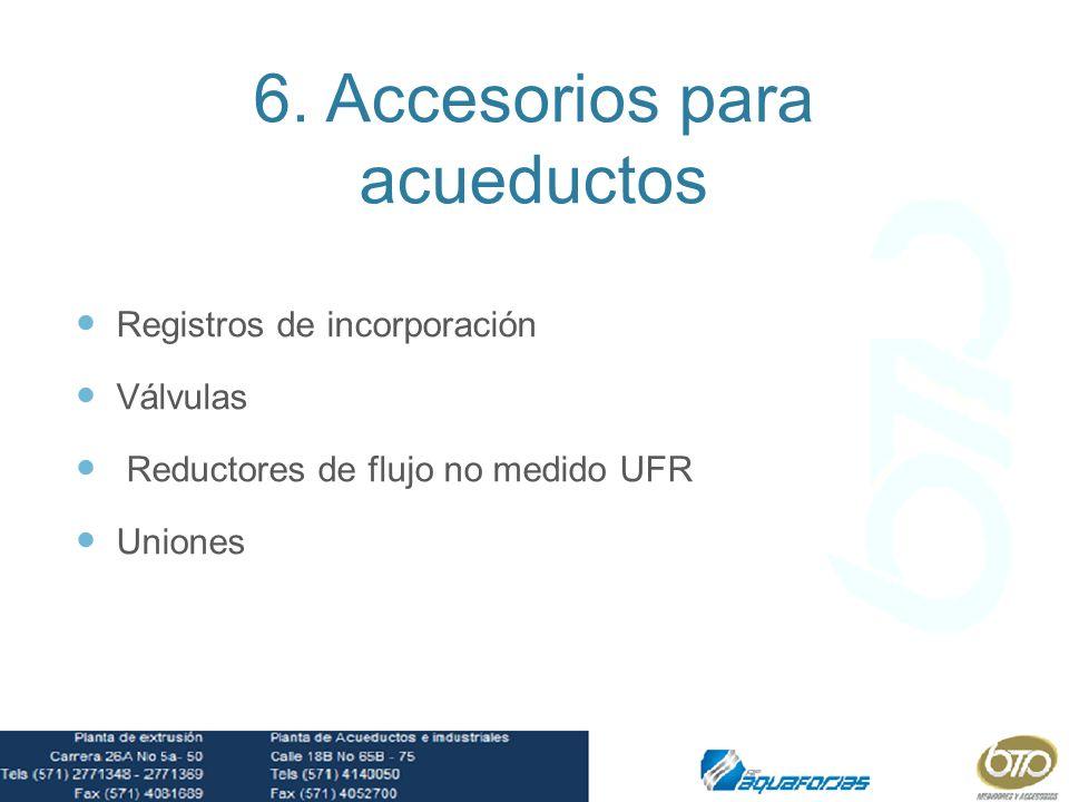 6. Accesorios para acueductos Registros de incorporación Válvulas Reductores de flujo no medido UFR Uniones