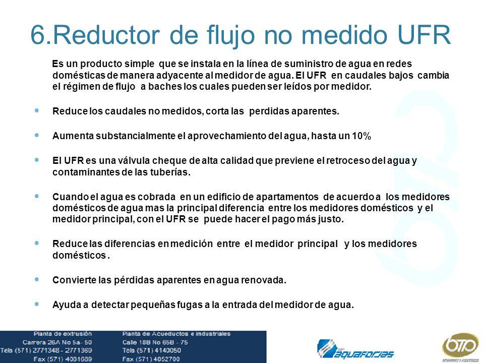 6.Reductor de flujo no medido UFR Es un producto simple que se instala en la línea de suministro de agua en redes domésticas de manera adyacente al me