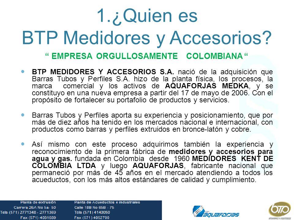 1.¿Quien es BTP Medidores y Accesorios? EMPRESA ORGULLOSAMENTE COLOMBIANA BTP MEDIDORES Y ACCESORIOS S.A. nació de la adquisición que Barras Tubos y P