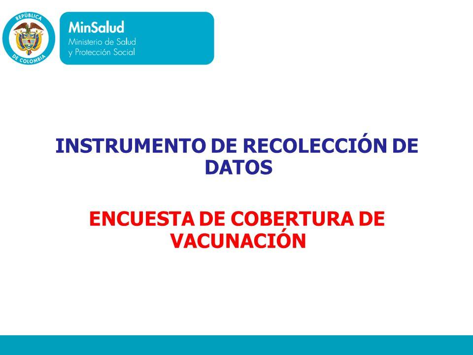 Ministerio de la Protección Social República de Colombia INSTRUMENTO DE RECOLECCIÓN DE DATOS ENCUESTA DE COBERTURA DE VACUNACIÓN
