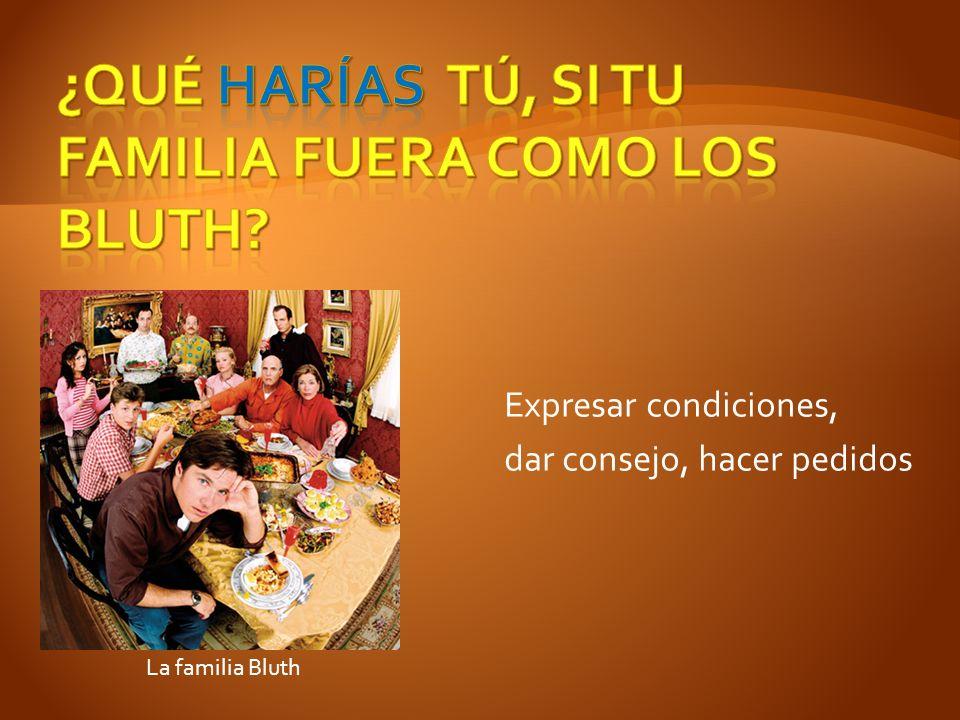 Expresar condiciones, dar consejo, hacer pedidos La familia Bluth