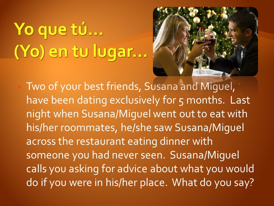 Two of your best friends, Susana and Miguel, have been dating exclusively for 5 months.