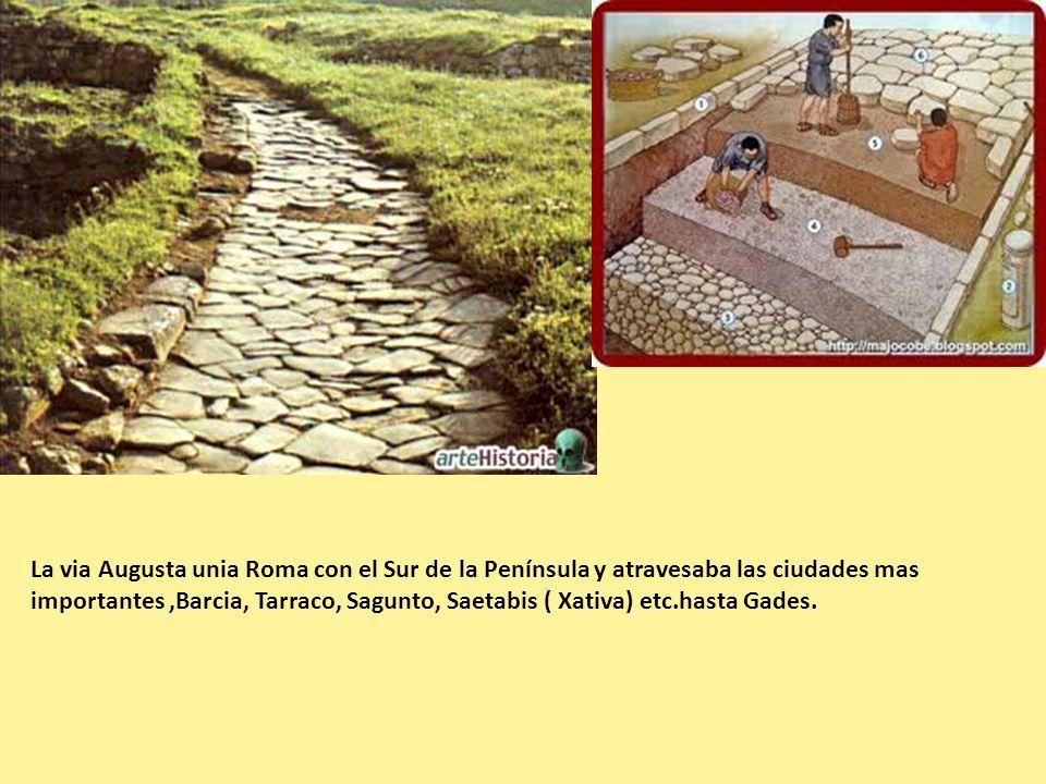 La via Augusta unia Roma con el Sur de la Península y atravesaba las ciudades mas importantes,Barcia, Tarraco, Sagunto, Saetabis ( Xativa) etc.hasta G
