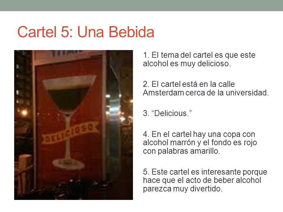 Cartel 5: Una Bebida 1. El tema del cartel es que este alcohol es muy delicioso. 2. El cartel está en la calle Amsterdam cerca de la universidad. 3. D