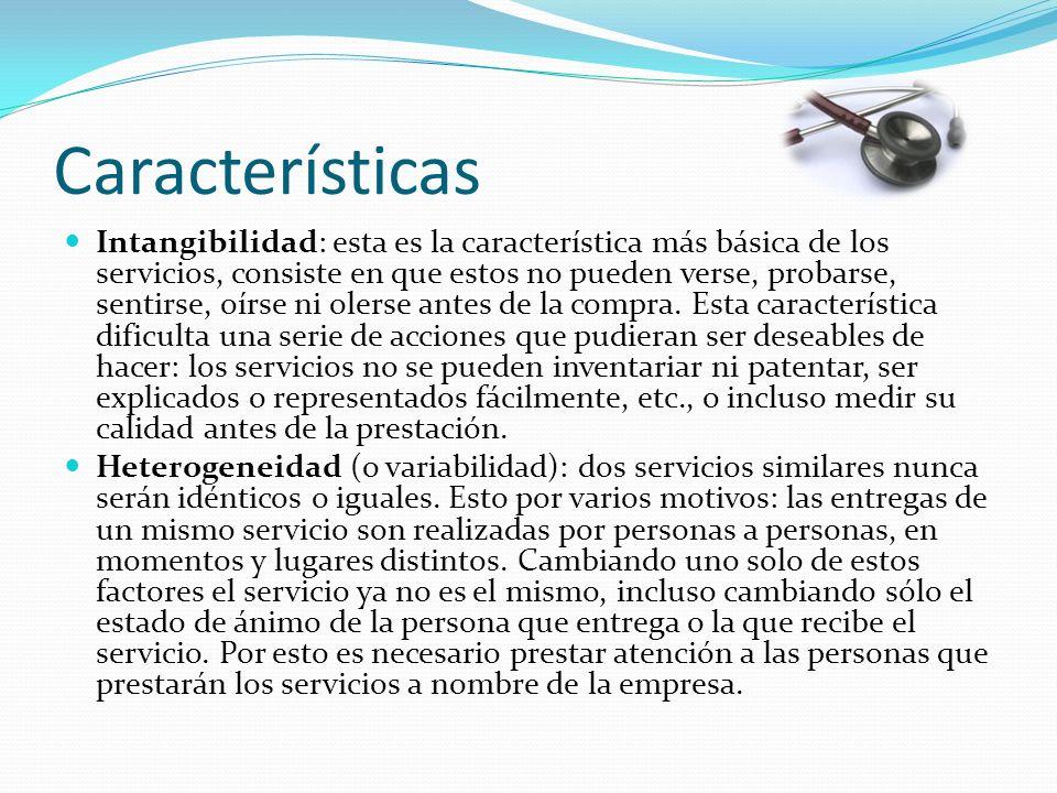 Características Intangibilidad: esta es la característica más básica de los servicios, consiste en que estos no pueden verse, probarse, sentirse, oírse ni olerse antes de la compra.