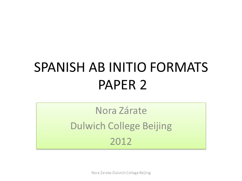 SPANISH AB INITIO FORMATS PAPER 2 Nora Zárate Dulwich College Beijing 2012 Nora Zárate Dulwich College Beijing 2012 Nora Zarate-Dulwich College Beijing