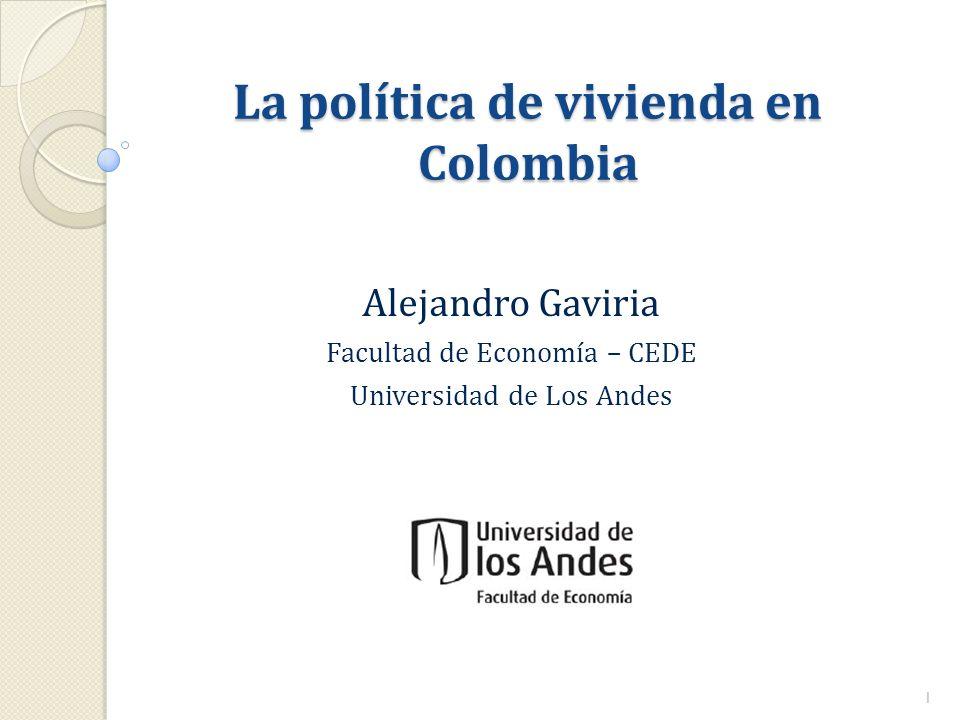La política de vivienda en Colombia Alejandro Gaviria Facultad de Economía – CEDE Universidad de Los Andes 1