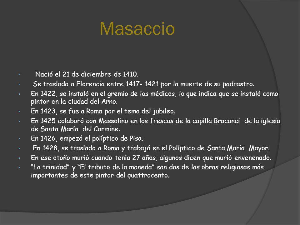 Masaccio Nació el 21 de diciembre de 1410. Se traslado a Florencia entre 1417- 1421 por la muerte de su padrastro. En 1422, se instaló en el gremio de