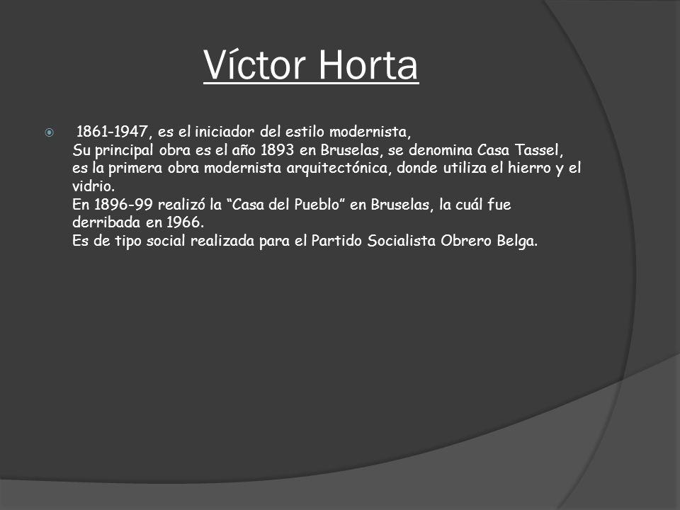 Víctor Horta 1861-1947, es el iniciador del estilo modernista, Su principal obra es el año 1893 en Bruselas, se denomina Casa Tassel, es la primera ob