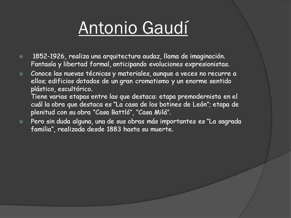 Antonio Gaudí 1852-1926, realiza una arquitectura audaz, llama de imaginación. Fantasía y libertad formal, anticipando evoluciones expresionistas. Con