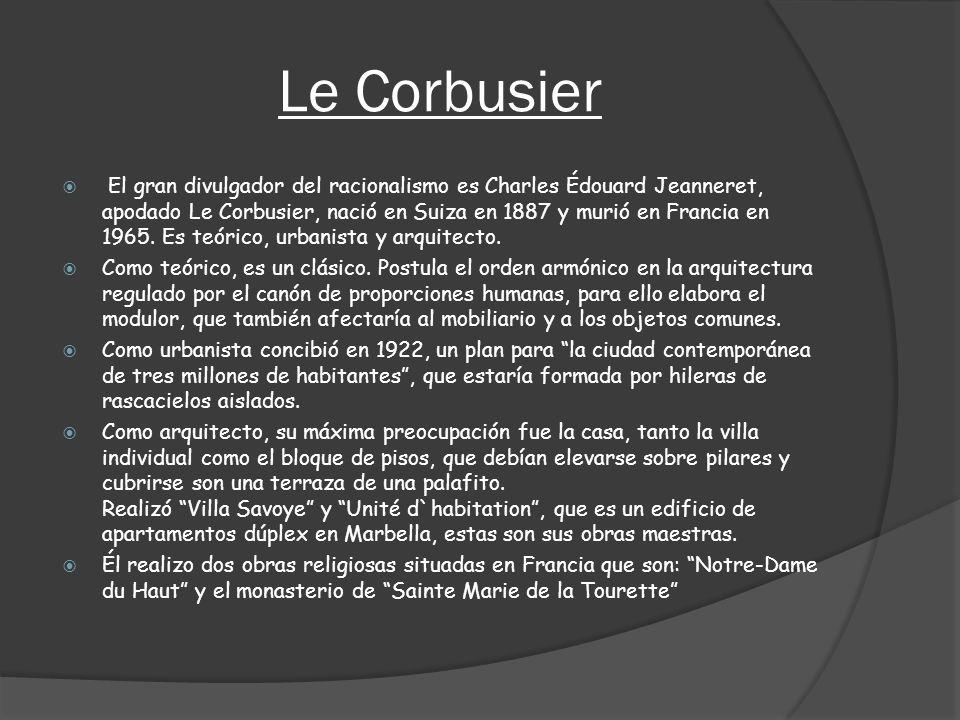 Le Corbusier El gran divulgador del racionalismo es Charles Édouard Jeanneret, apodado Le Corbusier, nació en Suiza en 1887 y murió en Francia en 1965