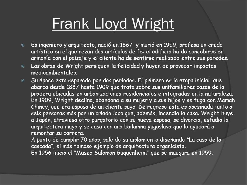 Frank Lloyd Wright Es ingeniero y arquitecto, nació en 1867 y murió en 1959, profesa un credo artístico en el que rezan dos artículos de fe: el edific