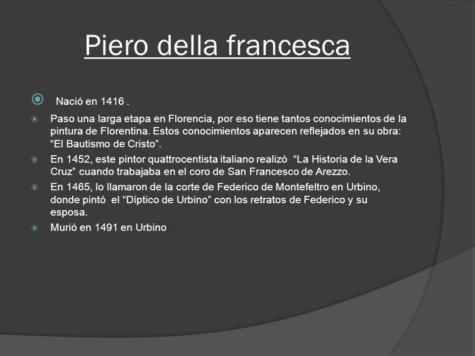 Piero della francesca Nació en 1416. Paso una larga etapa en Florencia, por eso tiene tantos conocimientos de la pintura de Florentina. Estos conocimi